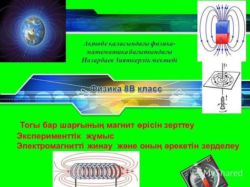 LOGO Тогы бар шарғының магнит өрісін зерттеу Эксперименттік жұмыс Электромагнитті жинау және оның әрекетін зерделеу Ақтөбе қаласындағы физика- математика бағытындағы Назарбаев Зияткерлік мектебі