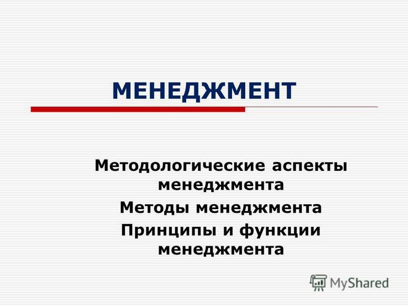 МЕНЕДЖМЕНТ Методологические аспекты менеджмента Методы менеджмента Принципы и функции менеджмента