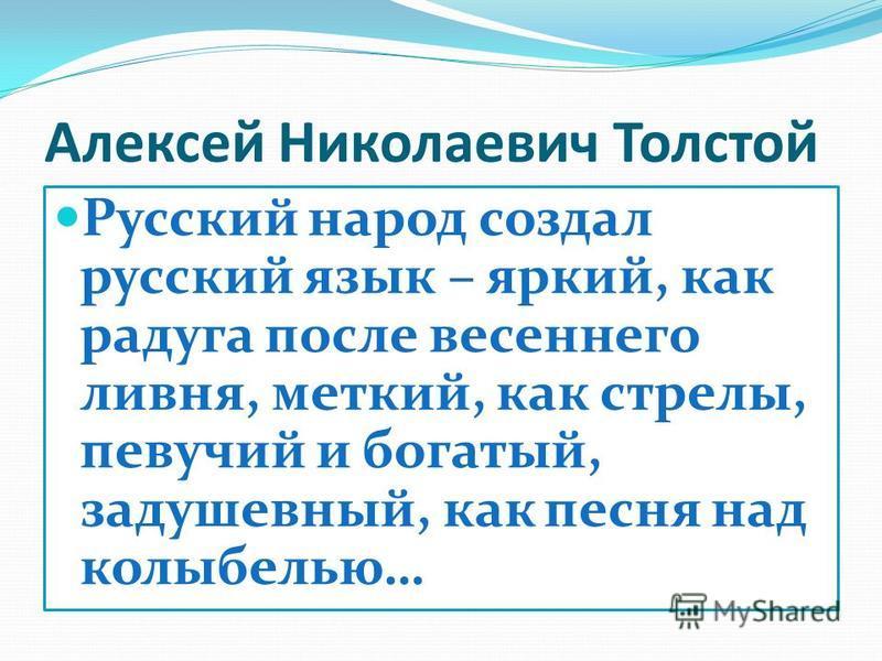 Алексей Николаевич Толстой Русский народ создал русский язык – яркий, как радуга после весеннего ливня, меткий, как стрелы, певучий и богатый, задушевный, как песня над колыбелью…