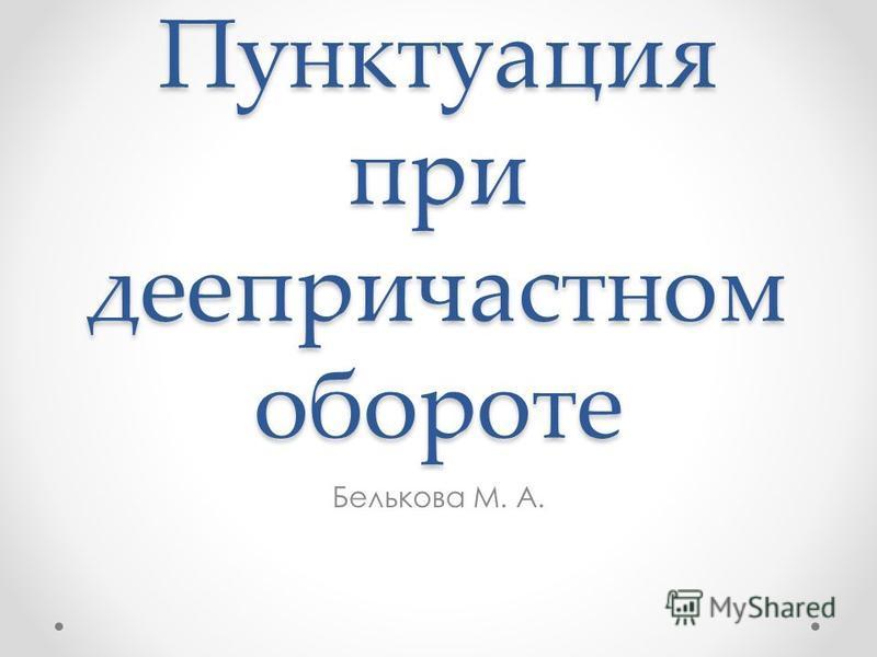 Пунктуация при деепричастном обороте Белькава М. А.