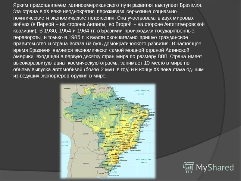 Ярким представителем латиноамериканского пути развития выступает Бразилия. Эта страна в ХХ веке неоднократно переживала серьезные социально политические и экономические потрясения. Она участвовала в двух мировых войнах (в Первой – на стороне Антанты,