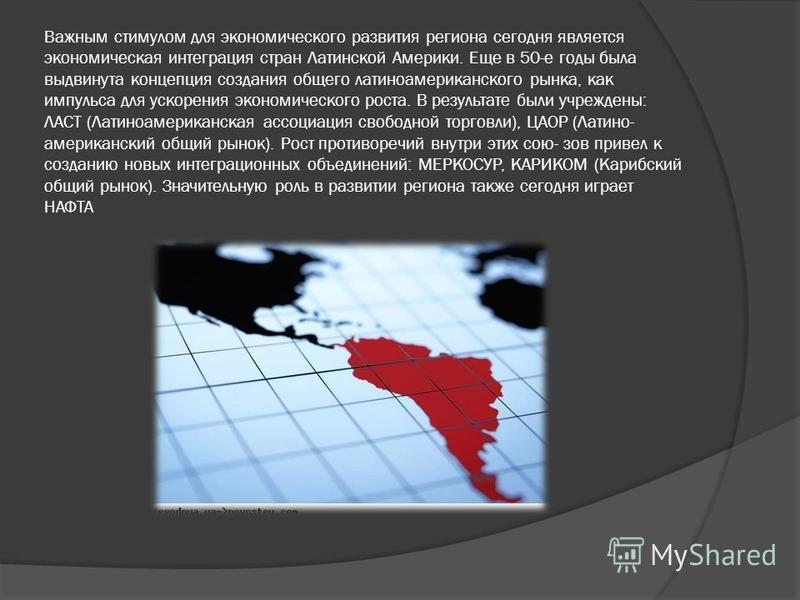 Важным стимулом для экономического развития региона сегодня является экономическая интеграция стран Латинской Америки. Еще в 50-е годы была выдвинута концепция создания общего латиноамериканского рынка, как импульса для ускорения экономического роста