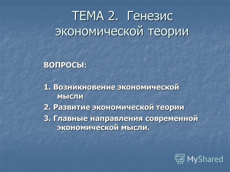 ТЕМА 2. Генезис экономической теории ВОПРОСЫ: 1. Возникновение экономической мысли 2. Развитие экономической теории 3. Главные направления современной экономической мысли.