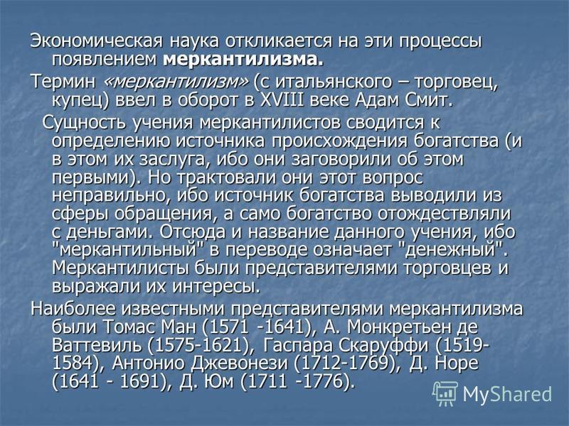 Экономическая наука откликается на эти процессы появлением меркантилизма. Термин «меркантилизм» (с итальянского – торговец, купец) ввел в оборот в XVIII веке Адам Смит. Сущность учения меркантилистов сводится к определению источника происхождения бог