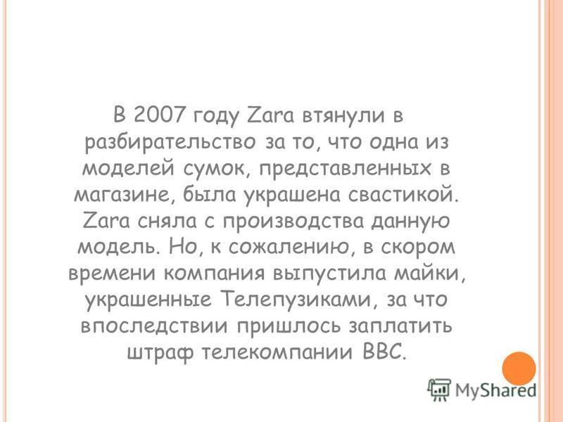 В 2007 году Zara втянули в разбирательство за то, что одна из моделей сумок, представленных в магазине, была украшена свастикой. Zara сняла с производства данную модель. Но, к сожалению, в скором времени компания выпустила майки, украшенные Телепузик