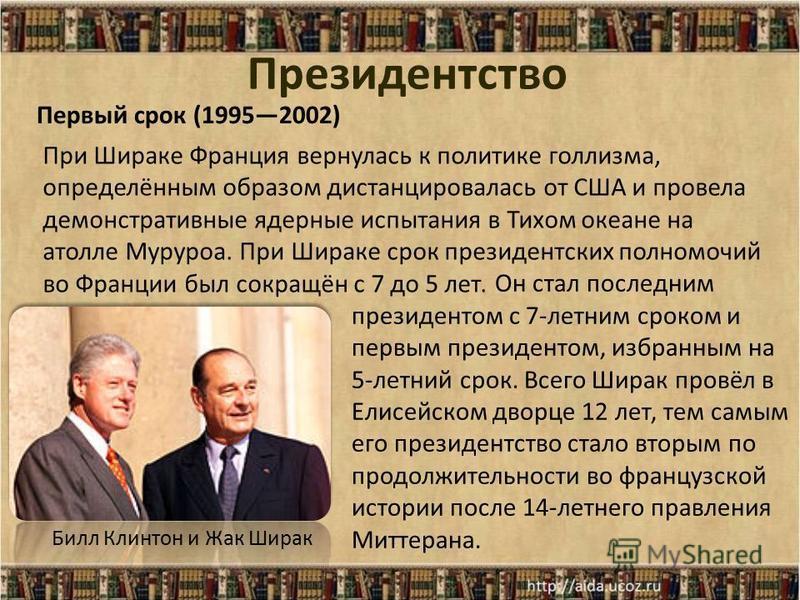 Президентство Билл Клинтон и Жак Ширак При Шираке Франция вернулась к политике голлизма, определённым образом дистанцировалась от США и провела демонстративные ядерные испытания в Тихом океане на атолле Муруроа. При Шираке срок президентских полномоч
