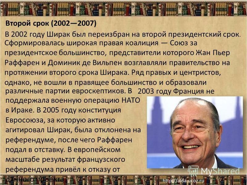 Второй срок (20022007) В 2002 году Ширак был переизбран на второй президентский срок. Сформировалась широкая правая коалиция Союз за президентское большинство, представители которого Жан Пьер Раффарен и Доминик де Вильпен возглавляли правительство на