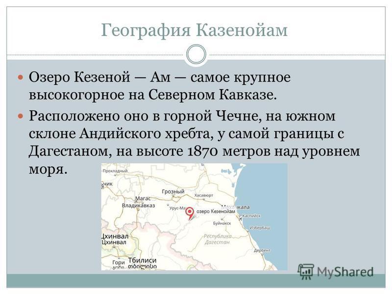Озеро Кезеной Ам самое крупное высокогорное на Северном Кавказе. Расположено оно в горной Чечне, на южном склоне Андийского хребта, у самой границы с Дагестаном, на высоте 1870 метров над уровнем моря. География Казенойам