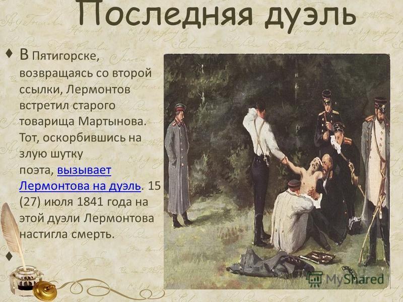 Последняя дуэль В Пятигорске, возвращаясь со второй ссылки, Лермонтов встретил старого товарища Мартынова. Тот, оскорбившись на злую шутку поэта, вызывает Лермонтова на дуэль. 15 (27) июля 1841 года на этой дуэли Лермонтова настигла смерть.вызывает Л