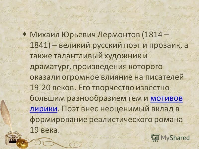 Михаил Юрьевич Лермонтов (1814 – 1841) – великий русский поэт и прозаик, а также талантливый художник и драматург, произведения которого оказали огромное влияние на писателей 19-20 веков. Его творчество известно большим разнообразием тем и мотивов ли