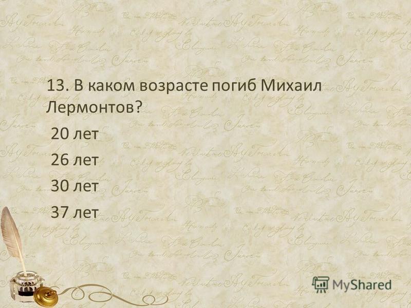 13. В каком возрасте погиб Михаил Лермонтов? 20 лет 26 лет 30 лет 37 лет