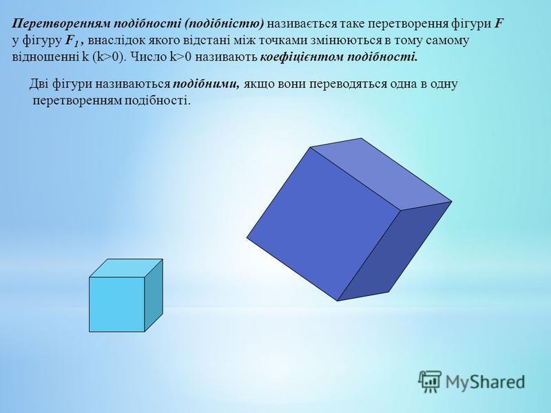 Перетворенням подібності (подібністю) називається таке перетворення фігури F у фігуру F 1, внаслідок якого відстані між точками змінюються в тому самому відношенні k (k>0). Число k>0 називають коефіцієнтом подібності. Дві фігури називаються подібними