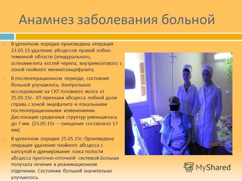 Анамнез заболевания больной В ургентном порядке произведена операция 23.05.15 удаление абсцессов правой лобно - теменной области ( эпидурального, остеомиелита костей черепа, внутримозгового с зоной гнойного менингоэнцефалита. В послеоперационном пери