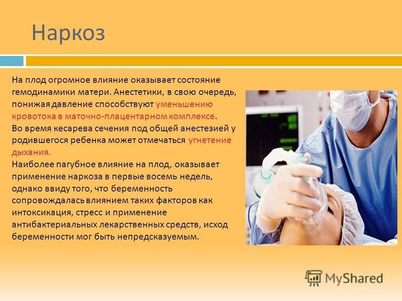 Наркоз На плод огромное влияние оказывает состояние гемодинамики матери. Анестетики, в свою очередь, понижая давление способствуют уменьшению кровотока в маточно - плацентарном комплексе. Во время кесарева сечения под общей анестезией у родившегося р