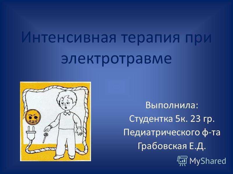 Интенсивная терапия при электротравме Выполнила: Студентка 5 к. 23 гр. Педиатрического ф-та Грабовская Е.Д.