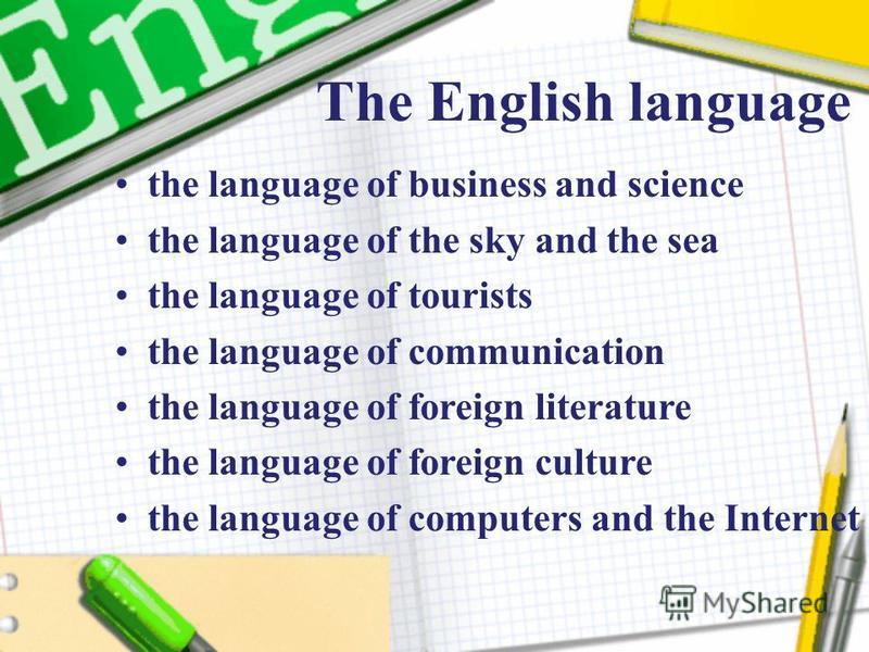 The English language the language of business and science the language of the sky and the sea the language of tourists the language of communication the language of foreign literature the language of foreign culture the language of computers and the