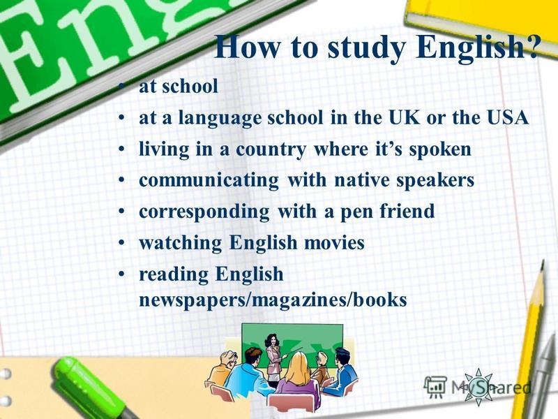 How to study English? at school at a language school in the UK or the USA living in a country where its spoken communicating with native speakers corresponding with a pen friend watching English movies reading English newspapers/magazines/books