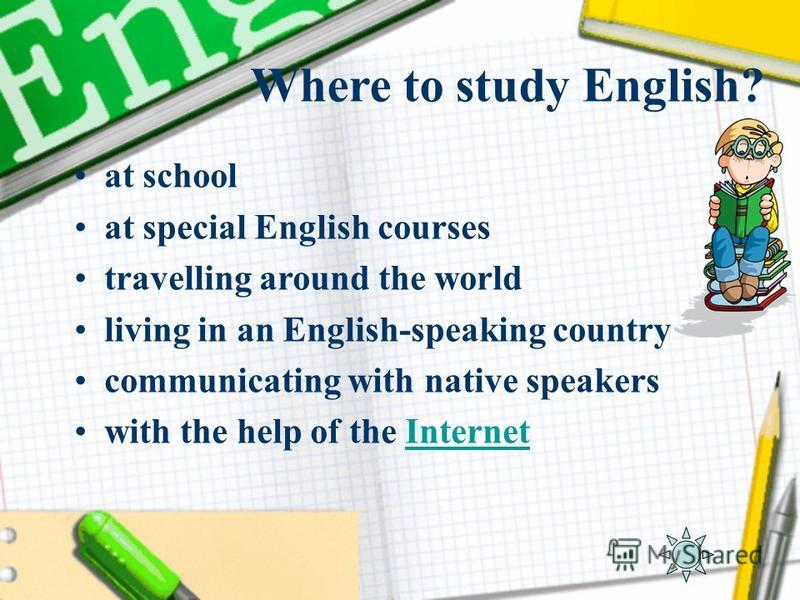 Where to study English? at school at special English courses travelling around the world living in an English-speaking country communicating with native speakers with the help of the InternetInternet