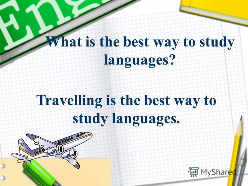 Travelling is the best way to study languages. What is the best way to study languages?