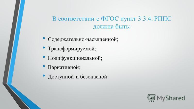 В соответствии с ФГОС пункт 3.3.4. РППС должна быть: Содержательно-насыщенной; Трансформируемой; Полифункциональной; Вариативной; Доступной и безопасной
