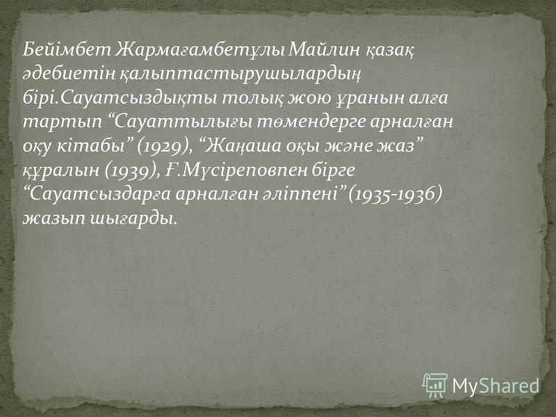 Бейімбет Жарма ғ амбет ұ лы Майлин қ аза қ ә дебиетін қ алыптастырушыларды ң бірі.Сауатсызды қ ты толы қ жою ұ ранын ал ғ а тартып Сауаттылы ғ ы т ө мендерге арнал ғ ан о қ у кітабы (1929), Жа ң аша о қ ы ж ә не жаз құ ралын (1939), Ғ.М ү сіреповпен