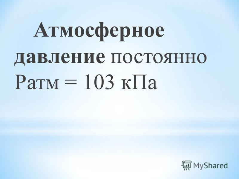 Атмосферное давление постоянно Ратм = 103 к Па