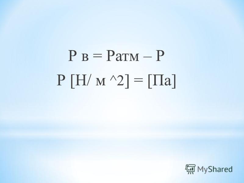 Р в = Ратм – Р Р [Н/ м ^2 ] = [Па]