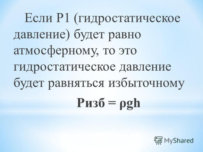 Если Р1 (гидростатическое давление) будет равно атмосферному, то это гидростатическое давление будет равняться избыточному Ризб = ρgh