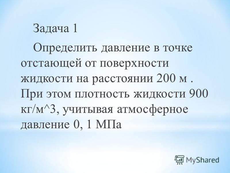 Задача 1 Определить давление в точке отстающей от поверхности жидкости на расстоянии 200 м. При этом плотность жидкости 900 кг/м^3, учитывая атмосферное давление 0, 1 МПа