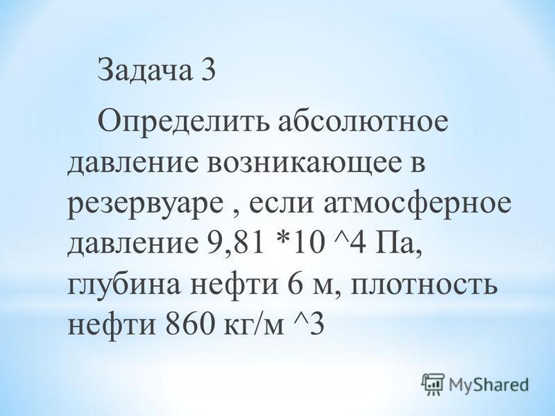 Задача 3 Определить абсолютное давление возникающее в резервуаре, если атмосферное давление 9,81 *10 ^4 Па, глубина нефти 6 м, плотность нефти 860 кг/м ^3
