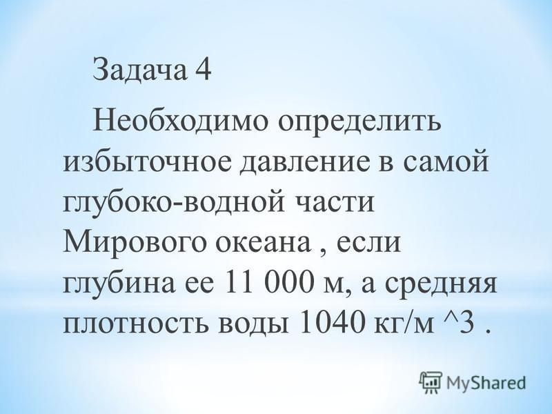 Задача 4 Необходимо определить избыточное давление в самой глубоко-водной части Мирового океана, если глубина ее 11 000 м, а средняя плотность воды 1040 кг/м ^3.