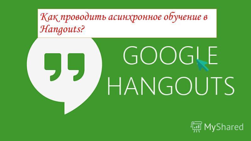 Как проводить асинхронное обучение в Hangouts?