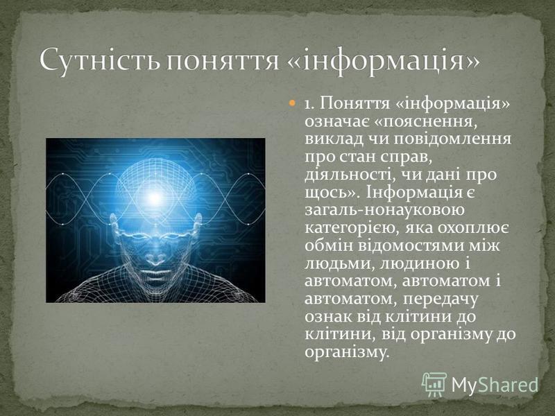 1. Поняття «інформація» означає «пояснення, виклад чи повідомлення про стан справ, діяльності, чи дані про щось». Інформація є загаль-нонауковою категорією, яка охоплює обмін відомостями між людьми, людиною і автоматом, автоматом і автоматом, передач