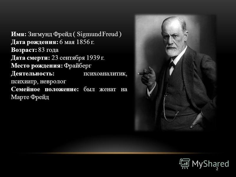 2 Имя: Зигмунд Фрейд ( Sigmund Freud ) Дата рождения: 6 мая 1856 г. Возраст: 83 года Дата смерти: 23 сентября 1939 г. Место рождения: Фрайберг Деятельность: психоаналитик, психиатр, невролог Семейное положение: был женат на Марте Фрейд