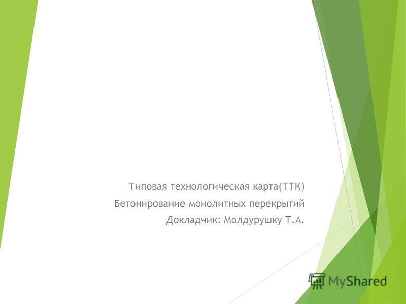 Типовая технологическая карта(ТТК) Бетонирование монолитных перекрытий Докладчик: Молдурушку Т.А.