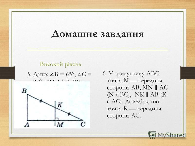 Домашнє завдання Високий рівень 5. Дано: B = 65°, C = 25°, КМ АС, ВК = КС. Довести: AM = МС. 6. У трикутнику ABC точка М середина сторони АВ, MN АС (N є ВС), NК АВ (К є АС). Доведіть, що точка К середина сторони АС.