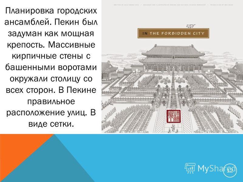 12 Планировка городских ансамблей. Пекин был задуман как мощная крепость. Массивные кирпичные стены с башенными воротами окружали столицу со всех сторон. В Пекине правильное расположение улиц. В виде сетки.
