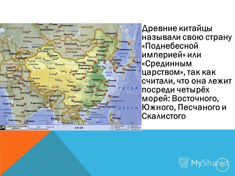 Древние китайцы называли свою страну «Поднебесной империей» или «Срединным царством», так как считали, что она лежит посреди четырёх морей: Восточного, Южного, Песчаного и Скалистого. 2