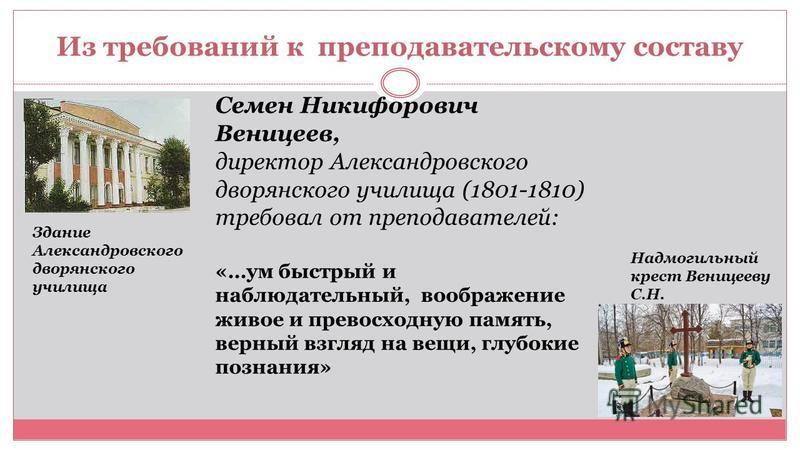 Из требований к преподавательскому составу Семен Никифорович Веницеев, директор Александровского дворянского училища (1801-1810) требовал от преподавателей: «…ум быстрый и наблюдательный, воображение живое и превосходную память, верный взгляд на вещи