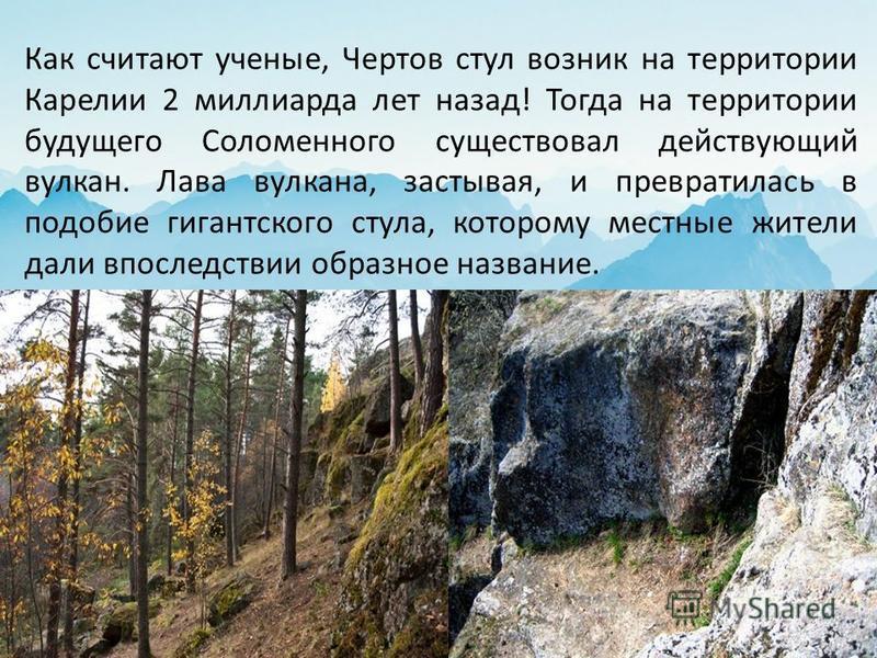 Как считают ученые, Чертов стул возник на территории Карелии 2 миллиарда лет назад! Тогда на территории будущего Соломенного существовал действующий вулкан. Лава вулкана, застывая, и превратилась в подобие гигантского стула, которому местные жители д