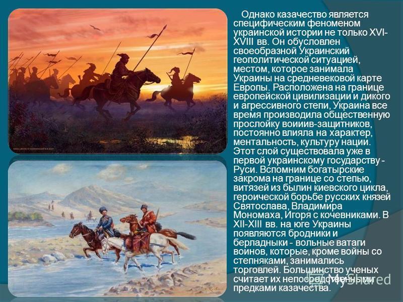 Однако казачество является специфическим феноменом украинской истории не только XVI- XVIII вв. Он обусловлен своеобразной Украинский геополитической ситуацией, местом, которое занимала Украины на средневековой карте Европы. Расположена на границе евр