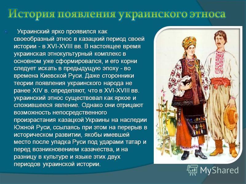 Украинский ярко проявился как своеобразный этнос в казацкий период своей истории - в XVI-XVIII вв. В настоящее время украинская этнокультурный комплекс в основном уже сформировался, и его корни следует искать в предыдущую эпоху - во времена Киевской