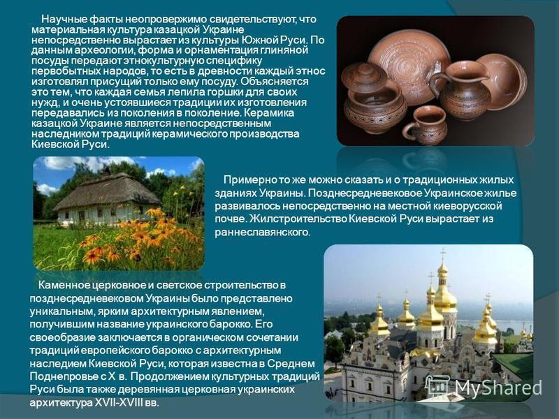 Научные факты неопровержимо свидетельствуют, что материальная культура казацкой Украине непосредственно вырастает из культуры Южной Руси. По данным археологии, форма и орнаментация глиняной посуды передают этнокультурную специфику первобытных народов