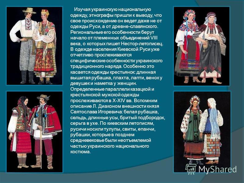 Изучая украинскую национальную одежду, этнографы пришли к выводу, что свое происхождение он ведет даже не от одежды Руси, а от древне-славянского. Региональные его особенности берут начало от племенных объединений VIII века, о которых пишет Нестор-ле