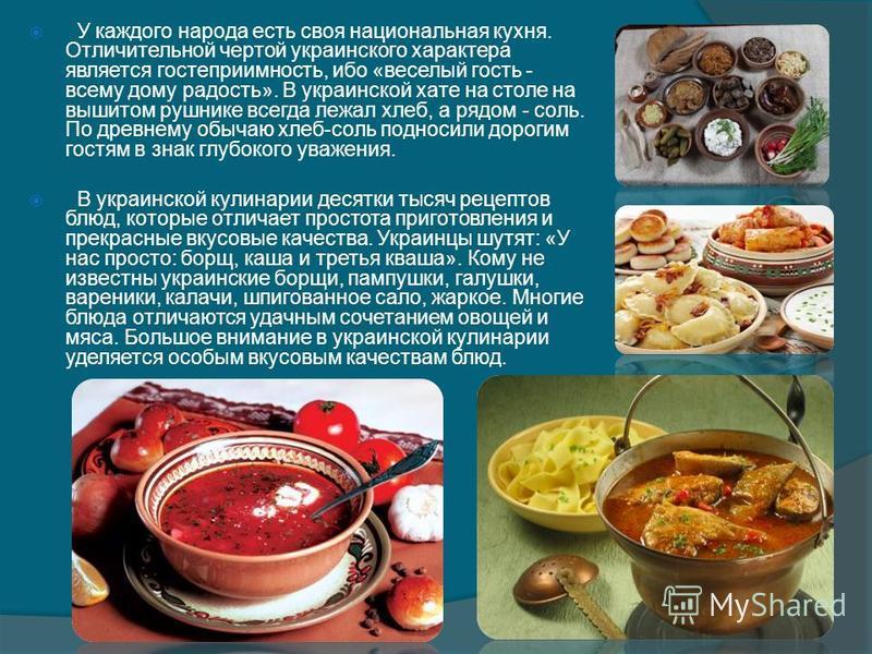 У каждого народа есть своя национальная кухня. Отличительной чертой украинского характера является гостеприимность, ибо «веселый гость - всему дому радость». В украинской хате на столе на вышитом рушнике всегда лежал хлеб, а рядом - соль. По древнему