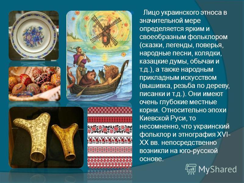 Лицо украинского этноса в значительной мере определяется ярким и своеобразным фольклором (сказки, легенды, поверья, народные песни, колядки, казацкие думы, обычаи и т.д.), а также народным прикладным искусством (вышивка, резьба по дереву, писанки и т