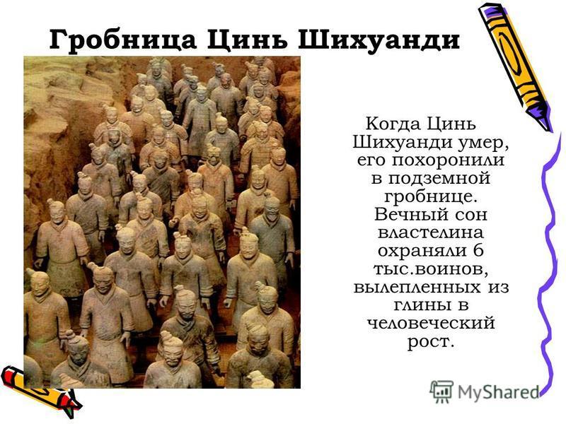 Гробница Цинь Шихуанди Когда Цинь Шихуанди умер, его похоронили в подземной гробнице. Вечный сон властелина охраняли 6 тыс.воинов, вылепленных из глины в человеческий рост.