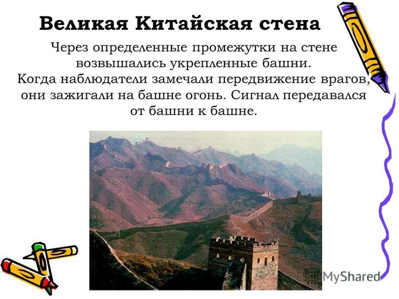 Великая Китайская стена Через определенные промежутки на стене возвышались укрепленные башни. Когда наблюдатели замечали передвижение врагов, они зажигали на башне огонь. Сигнал передавался от башни к башне.