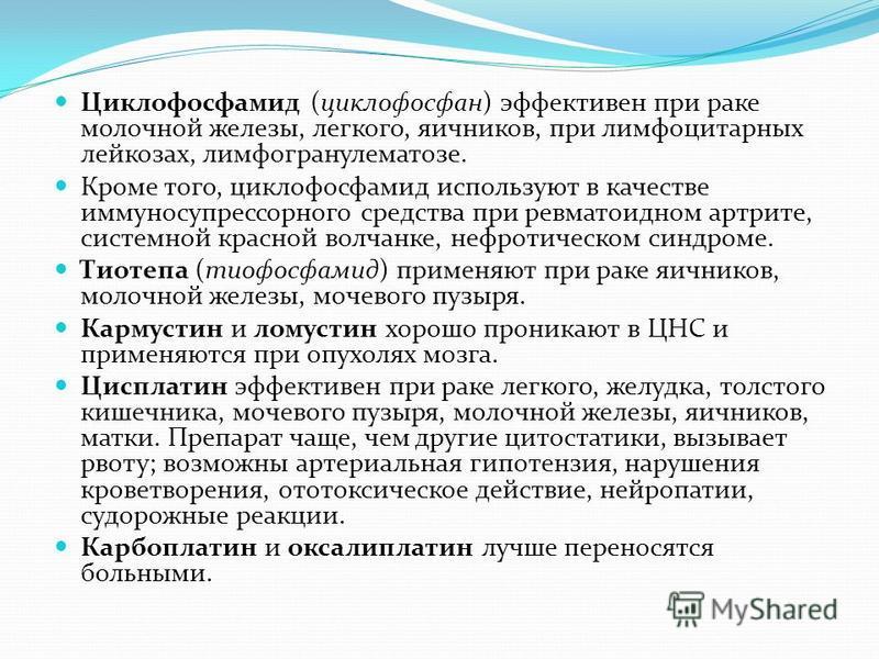 Циклофосфамид (циклофосфан) эффективен при раке молочной железы, легкого, яичников, при лимфоцитарных лейкозах, лимфогранулематозе. Кроме того, циклофосфамид используют в качестве иммуносупрессорного средства при ревматоидном артрите, системной красн