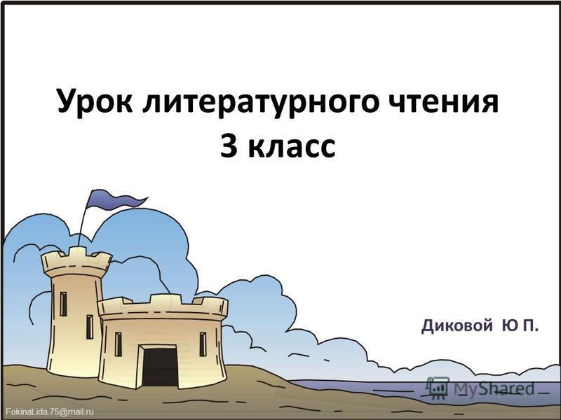 FokinaLida.75@mail.ru Урок литературного чтения 3 класс Диковой Ю П.